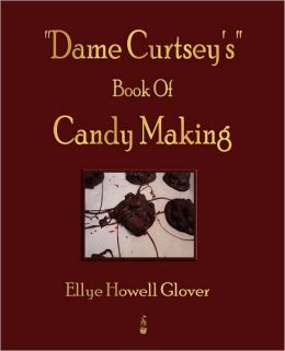 Dame Curtsey's Book Of Candy Making (1920)