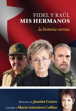 Fidel y Raúl, mis hermanos: La historia secreta memorias de Juanita Castro contadas a María Antonieta Collins