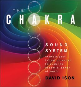 The Chakra Sound System: Activate Your Fullest Potential Through the Essential Power of Music