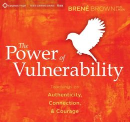 The Power of Vulnerability : Teachings on Authenticity, Courage, and Connection