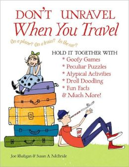 Don't Unravel When You Travel: Hold It Together With Goofy Games, Peculiar Puzzles, Atypical Activities, Droll Doodling, Fun Facts & Much More!