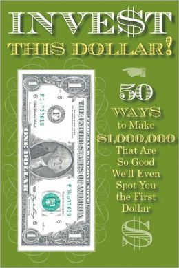 Invest This Dollar!: 50 Ways to Make $1,000,000 That Are So Good, We'll Even Spot You the First Dollar