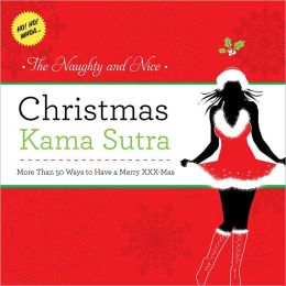 The Naughty and Nice Christmas Kama Sutra: More than 50 Ways to Have a Merry xxx-mas Burst: Ho! Ho! Whoa!