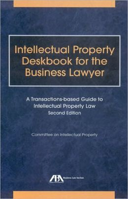 Intellectual Property Deskbook for the Business Lawyer, Second Edition: A Transactions-Based Guide to Intellectual Property Law