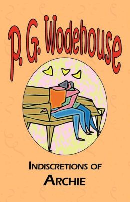 Indiscretions of Archie - From The Manor Wodehouse Collection, A Selection From The Early Works Of P. G. Wodehouse