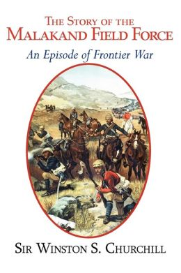 The Story of the Malakand Field Force - An Episode of Frontier War