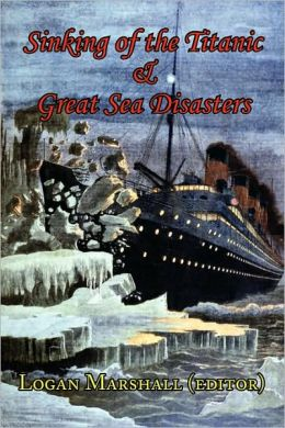 Sinking Of The Titanic And Great Sea Disasters - As Told By First Hand Account Of Survivors And Initial Investigations