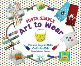 Super Simple Art to Wear: Fun and Easy-to-Make Crafts for Kids