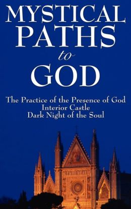 Mystical Paths to God: Three Journeys: The Practice of the Presence of God, Interior Castle, Dark Night of the Soul