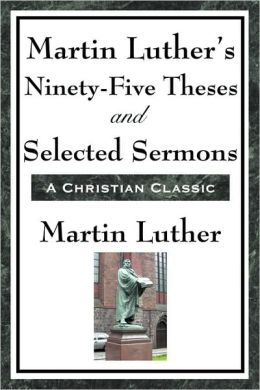 Martin Luther's Ninety-Five Theses And Selected Sermons