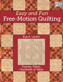 Easy and Fun Free-Motion Quilting: Frames, Fillers, Hundreds of Ideas