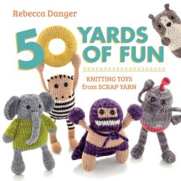 50 Yards of Fun: Knitting Toys from Scrap Yarn