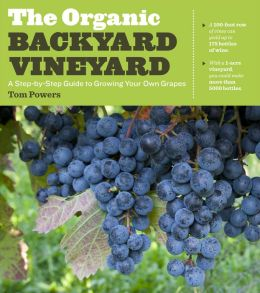 The Organic Backyard Vineyard: A Step-by-Step Guide to Growing Your Own Grapes