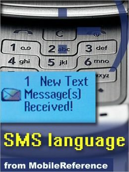 Text Message Abbreviations: SMS Language Quick Reference, Glossary, Abbreviations, Emoticon Art, Technical Details, and more