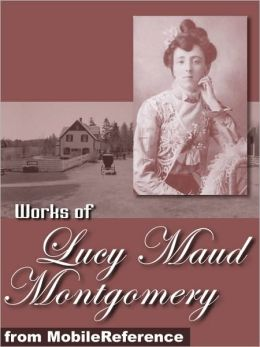 Works of Lucy Maud Montgomery: (100+ Works) Anne of Green Gables, Jane of Lantern Hill, Anne of Ingleside, Anne of the Island, The Golden Road, Kilmeny of the Orchard, Rainbow Valley & more