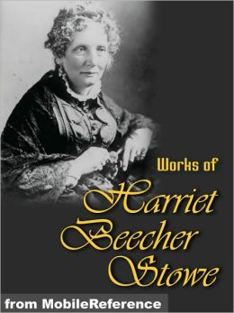 Works of Harriet Beecher Stowe: (40+ Works) Includes Uncle Tom's Cabin, Sunny Memories of Foreign Lands, Lady Byron Vindicated and more.