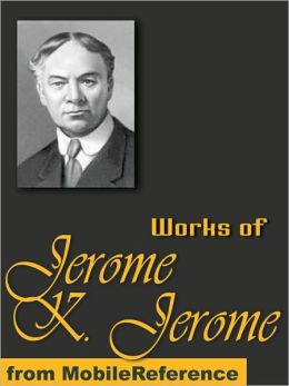 Works of Jerome Klapka Jerome: (100+ Works) Includes Three Men in a Boat, Idle Thoughts of an Idle Fellow, Three Men on the Bummel and more.