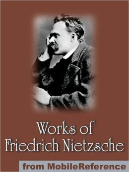 Works of Friedrich Wilhelm Nietzsche: Including The Birth of Tragedy, On Truth and Lies in a Nonmoral Sense, The Untimely Meditations, Human, All Too Human and more.
