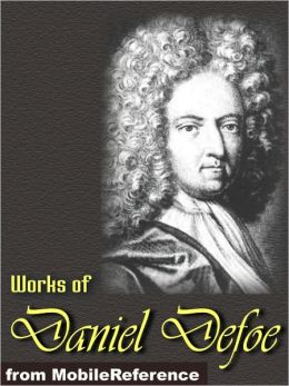 Works of Daniel Defoe: (30+ Works). Includes Robinson Crusoe, Dickory Cronke, Moll Flanders, Roxana, A Journal of the Plague Year, The Life Adventures and Piracies of the Famous Captain Singleton and more.