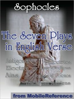 The Seven Plays in English Verse : Antigone, Aias, King Oedipus, Electra, Trachinian Maidens, Philoctetes and Oedipus at Colonos.