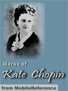 Works of Kate Chopin: Including The Awakening, At Fault, The Story of an Hour, Desiree's Baby, A Respectable Woman and more.