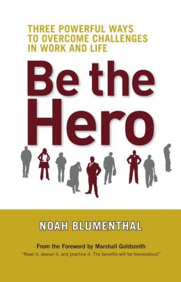 Be the Hero: Three Powerful Ways to Overcome Challenges in Work and Life
