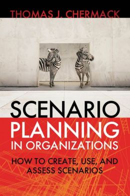 Scenario Planning in Organizations: How to Create, Use, and Assess Scenarios