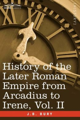 History Of The Later Roman Empire From Arcadius To Irene, Vol. Ii