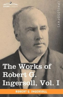 The Works Of Robert G. Ingersoll, Vol. I (In 12 Volumes)