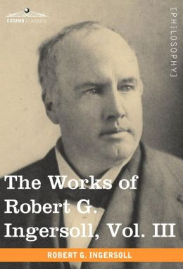 The Works Of Robert G. Ingersoll, Vol. Iii (In 12 Volumes)