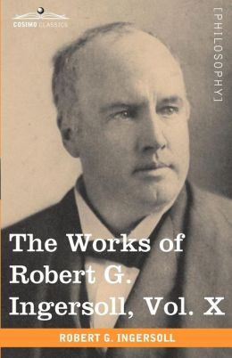 The Works Of Robert G. Ingersoll, Vol. X (In 12 Volumes)
