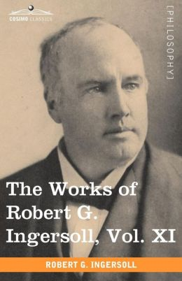 The Works Of Robert G. Ingersoll, Vol. Xi (In 12 Volumes)