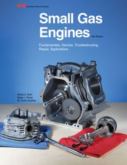 Small Gas Engines: Fundamentals, Service, Troubleshooting, Repair, Applications