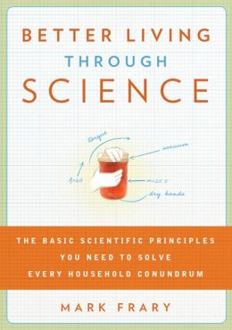 Better Living Through Science: The Basic Scientific Principles You Need to Solve Every Household Conundrum