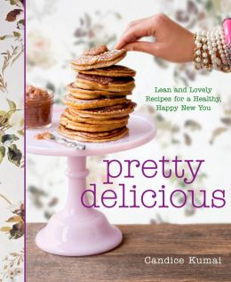 Pretty Delicious: Lean and Lovely Recipes for a Healthy, Happy New You