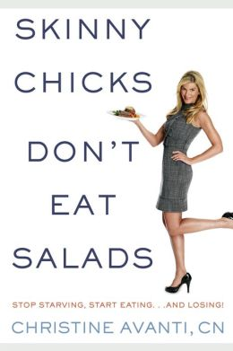 Skinny Chicks Don't Eat Salads: Stop Starving, Start Eating... And Losing!