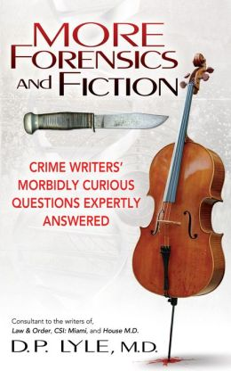 More Forensics and Fiction: Crime Writers Morbidly Curious Questions Expertly Answered