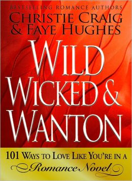 Wild, Wicked & Wanton: 101 Ways to Love Like You?re in a Romance Novel