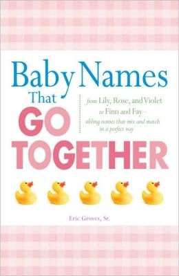 Baby Names That Go Together: From Lily, Rose, and Violet to Finn and Fay - Sibling Names that Mix and Match in a Perfect Way
