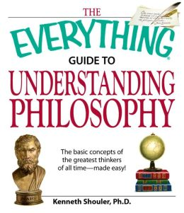 The Everything Guide to Understanding Philosophy: Understand the basic concepts of the greatest thinkers of all time