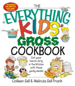 The Everything Kids' Gross Cookbook: Get Your Hands Dirty in the Kitchen With These Yucky Meals