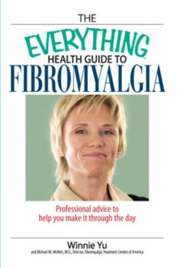 The Everything Health Guide To Fibromyalgia: Professional Advice to Help You Make It Through the Day