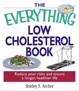 The Everything Low Cholesterol Book: Reduce Your Risks And Ensure A Longer, Healthier Life