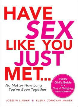 Have Sex Like You Just Met - No Matter How Long You've Been Together: Every Girl's Guide to a Sexy and Satisfying Relationship