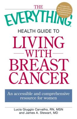 The Everything Health Guide to Living with Breast Cancer: An accessible and comprehensive resource for women