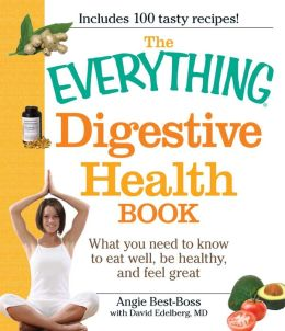 The Everything Digestive Health Book: What you need to know to eat well, be healthy, and feel great