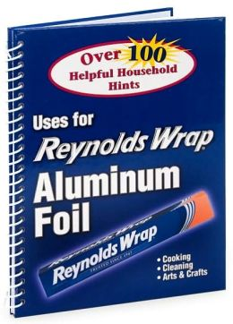 Uses for Reynolds Wrap Aluminum Foil: Over 100 Helpful Household Hints