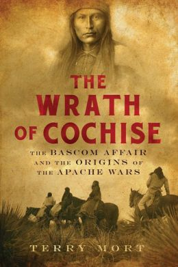The Wrath of Cochise: The Bascom Affair and the Origins of the Apache Wars