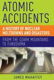 Book Cover Image. Title: Atomic Accidents:  A History of Nuclear Meltdowns and Disasters: From the Ozark Mountains to Fukushima, Author: James Mahaffey