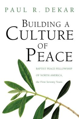 Building a Culture of Peace: Baptist Peace Fellowship of North America, the First Seventy Years